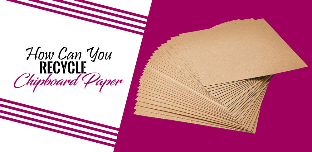 How Can You Reuse Chipboard Paper?