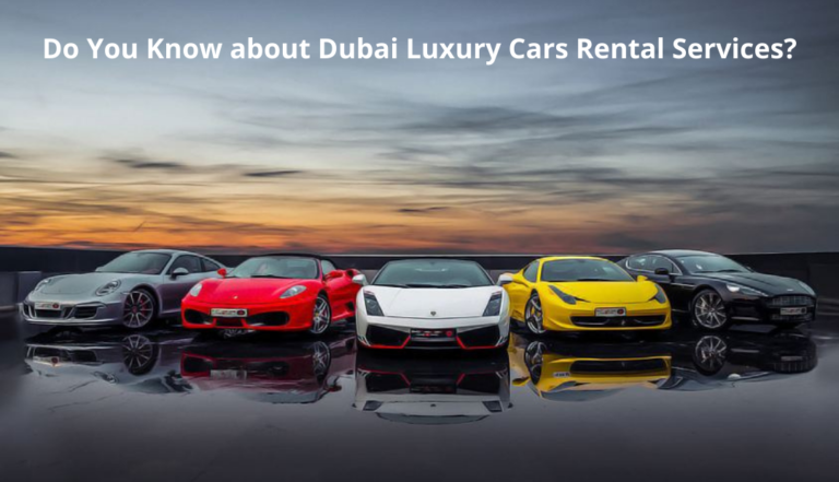 Do You Know about Dubai Luxury Cars Rental Services?