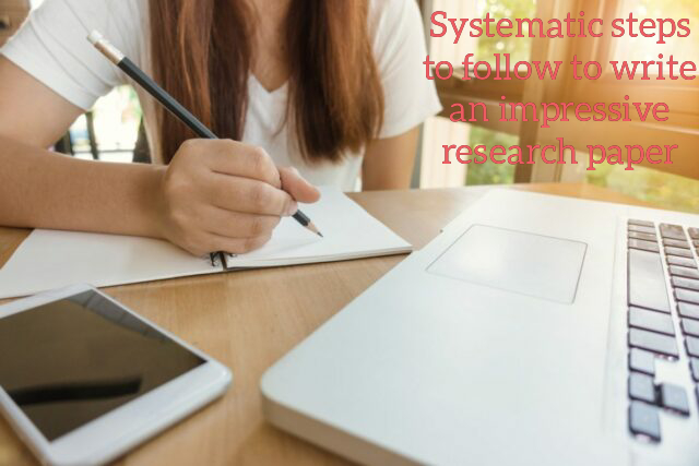 10 Systematic Steps To Follow To Write An Impressive Research Paper